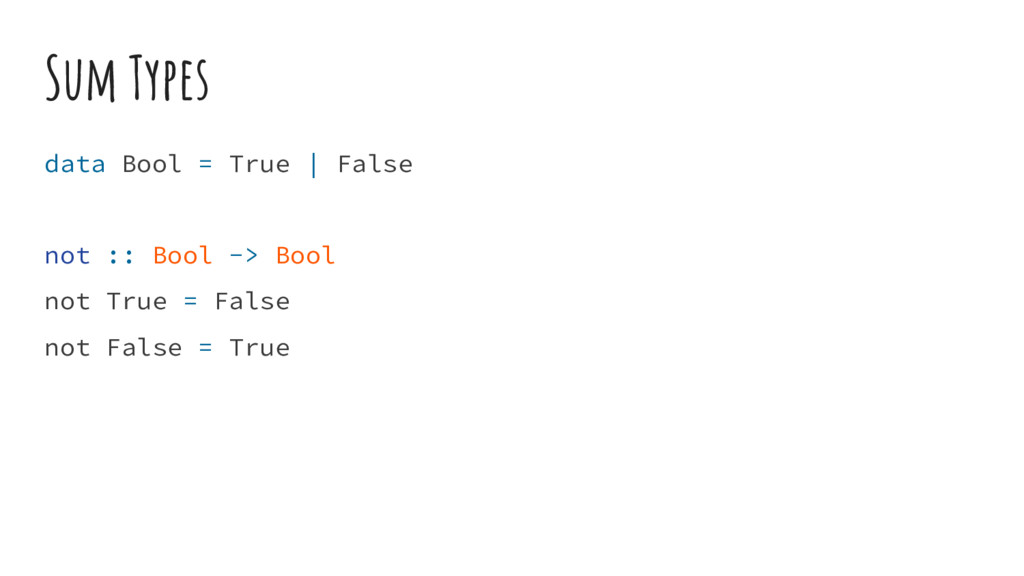 Sum Types data Bool = True | False not :: Bool ...