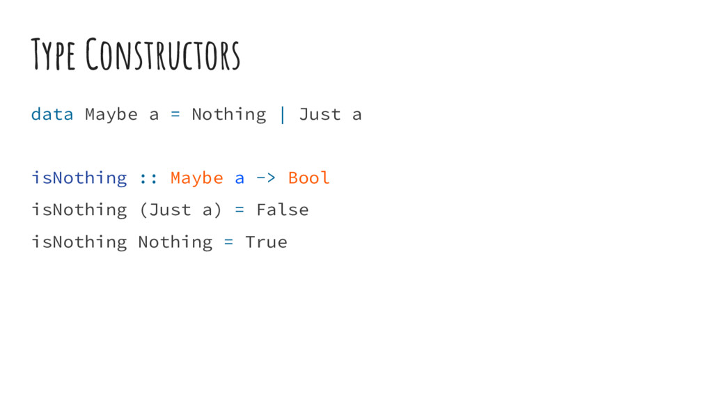 Type Constructors data Maybe a = Nothing | Just...
