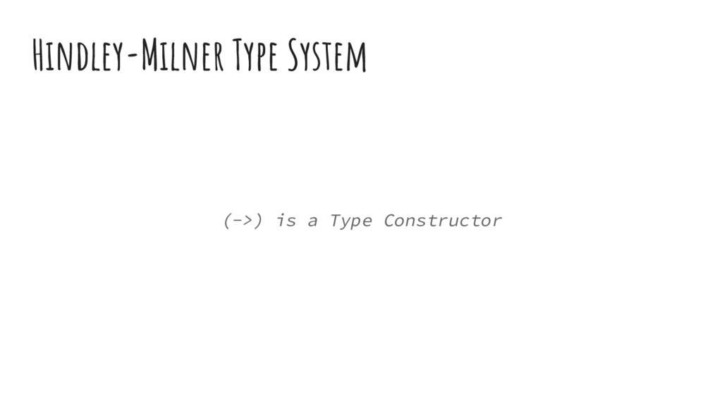 Hindley-Milner Type System (->) is a Type Const...