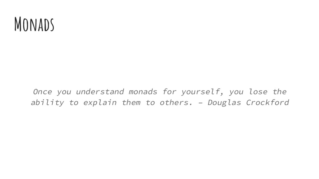 Monads Once you understand monads for yourself,...