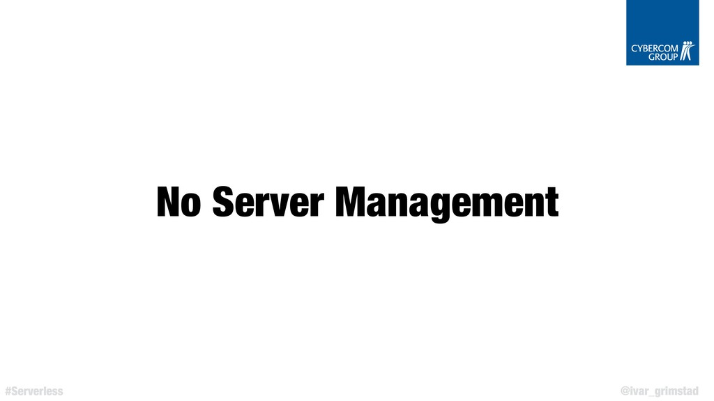 @ivar_grimstad #Serverless No Server Management