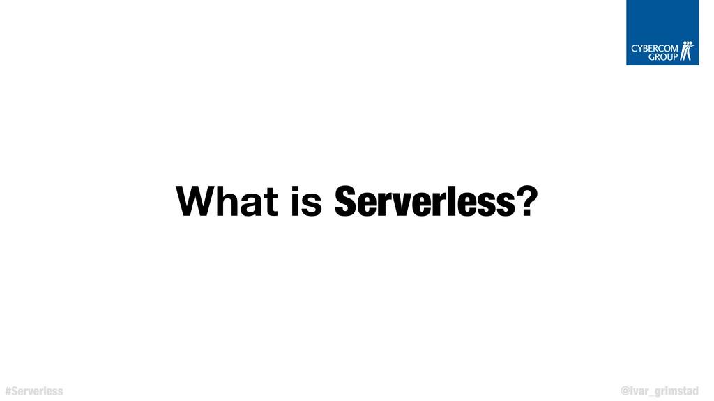 @ivar_grimstad #Serverless What is Serverless?