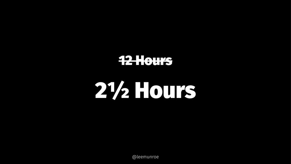 12 Hours 2½ Hours @leemunroe