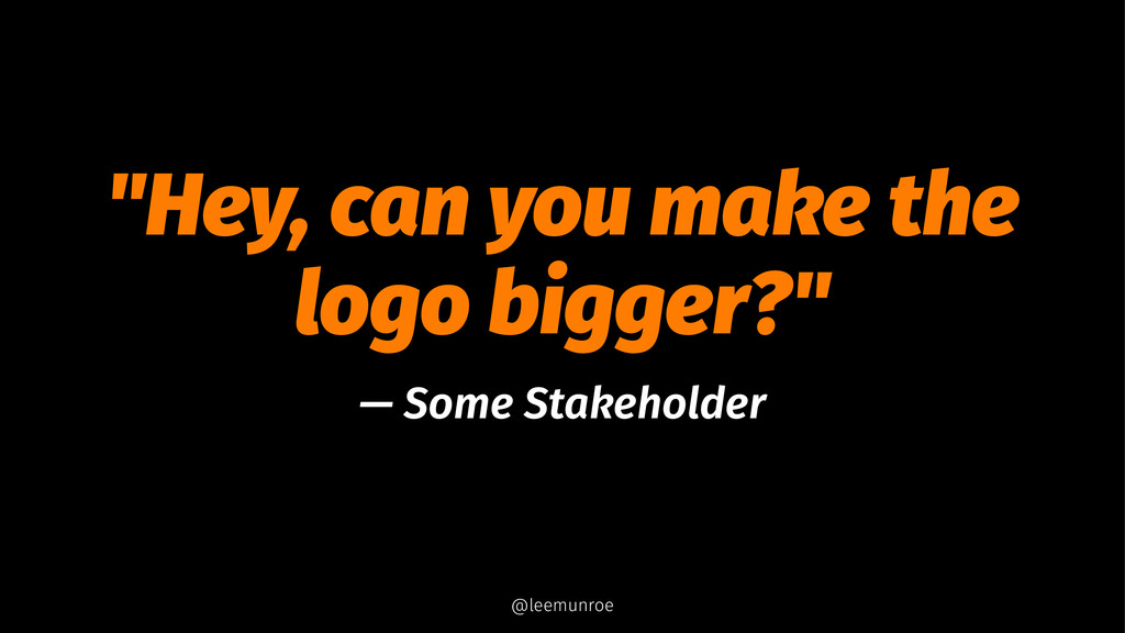 """""""Hey, can you make the logo bigger?"""" — Some Sta..."""
