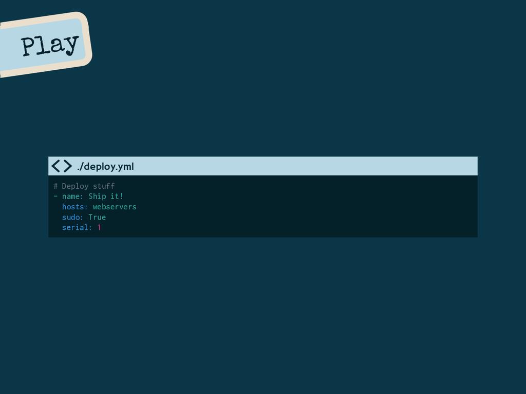 Play # Deploy stuff - name: Ship it! hosts: web...