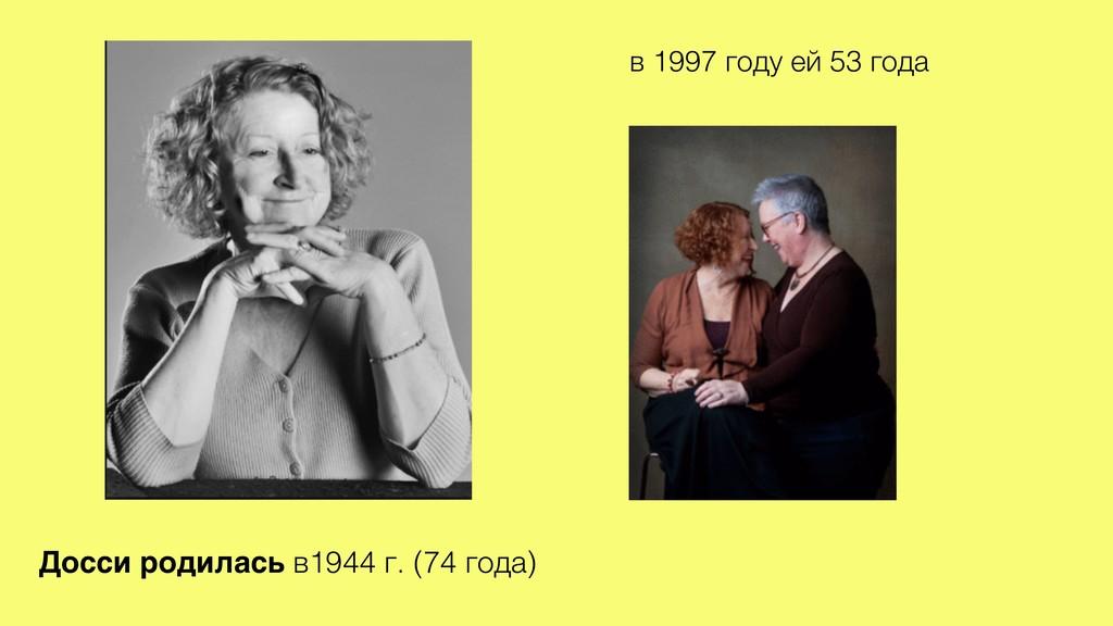 Досси родилась в1944 г. (74 года) в 1997 году е...