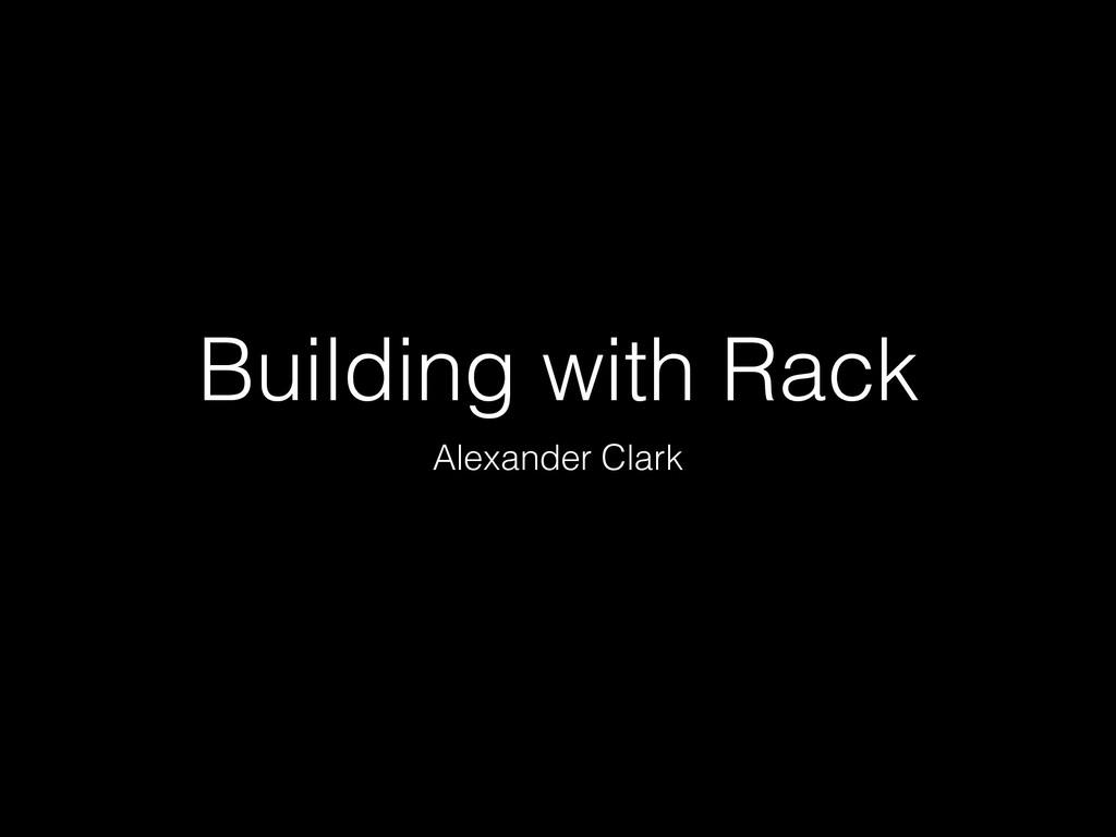 Building with Rack Alexander Clark