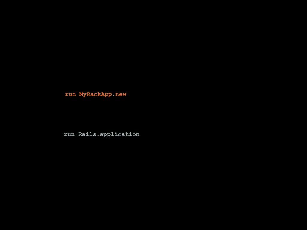 run MyRackApp.new run Rails.application