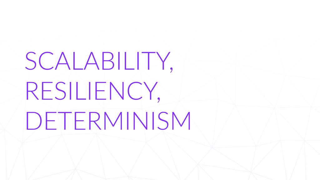 SCALABILITY,     RESILIENCY,   DETERMINISM
