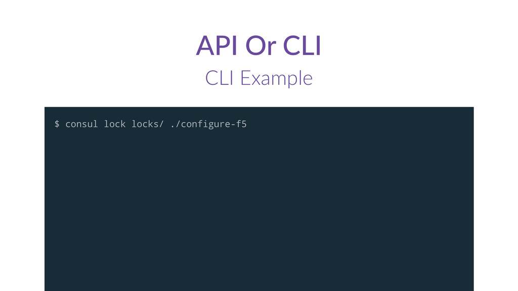 API  Or  CLI CLI  Example $ consul lock locks/ ...