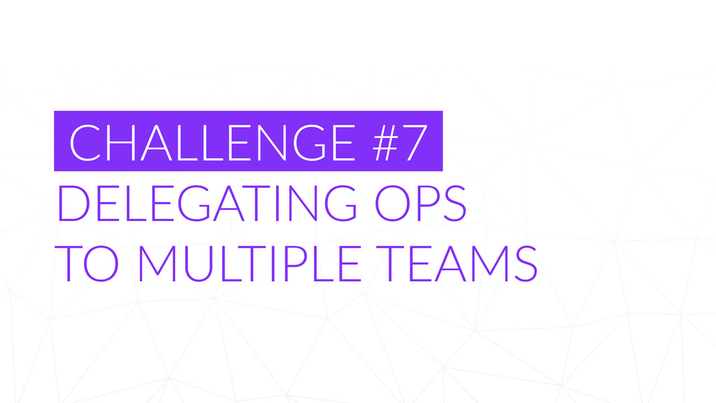 CHALLENGE  #7   DELEGATING  OPS     TO  MULTI...