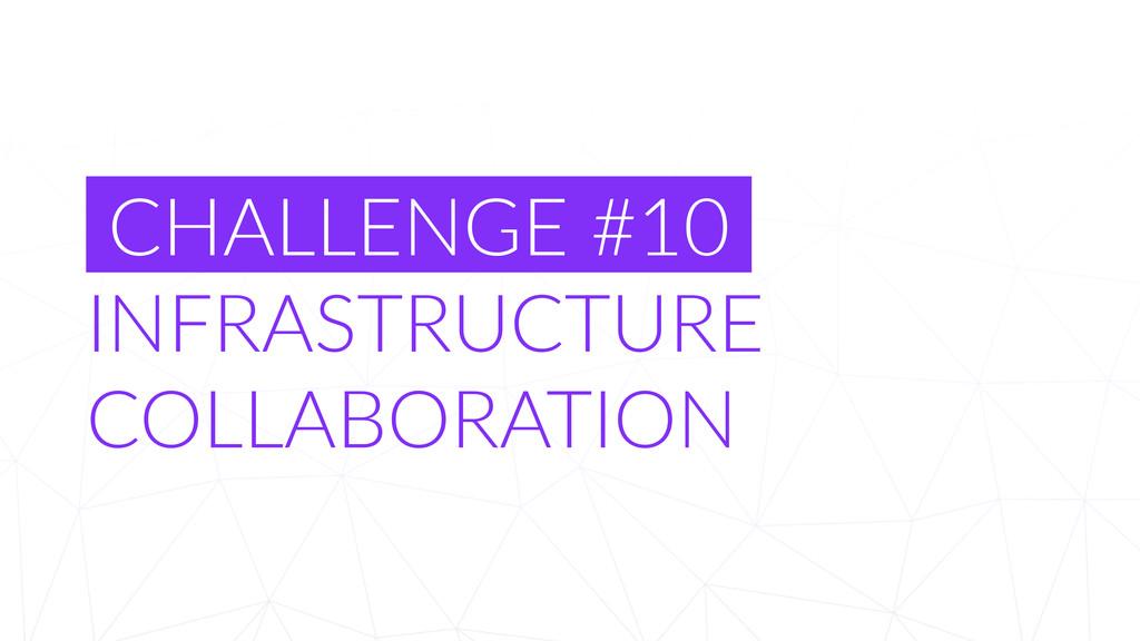 CHALLENGE #10  INFRASTRUCTURE  COLLABORATI...
