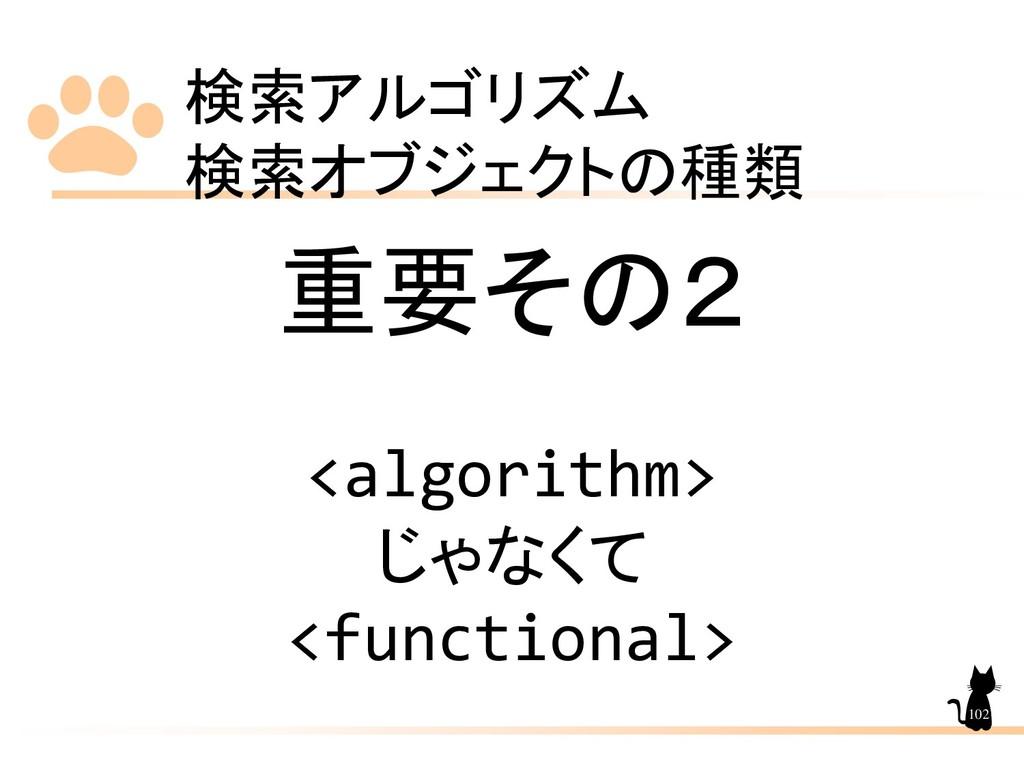 検索アルゴリズム 検索オブジェクトの種類 102 重要その2 <algorithm> じゃなく...