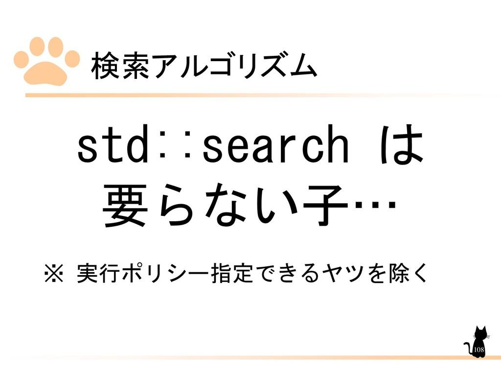 検索アルゴリズム 108 std::search は 要らない子… ※ 実行ポリシー指定できる...