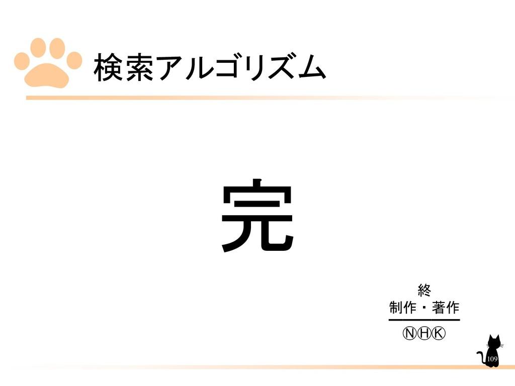 検索アルゴリズム 109 完 終 制作・著作 ━━━━━ ⓃⒽⓀ