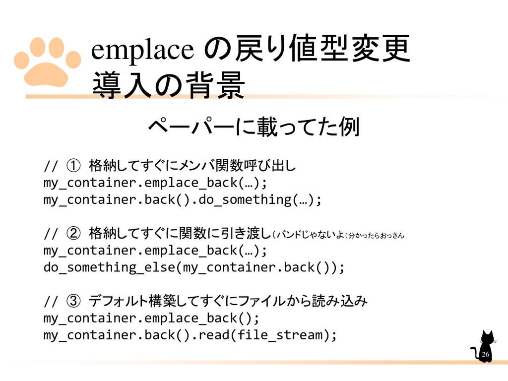 emplace の戻り値型変更 導入の背景 26 ペーパーに載ってた例 // ① 格納してすぐ...