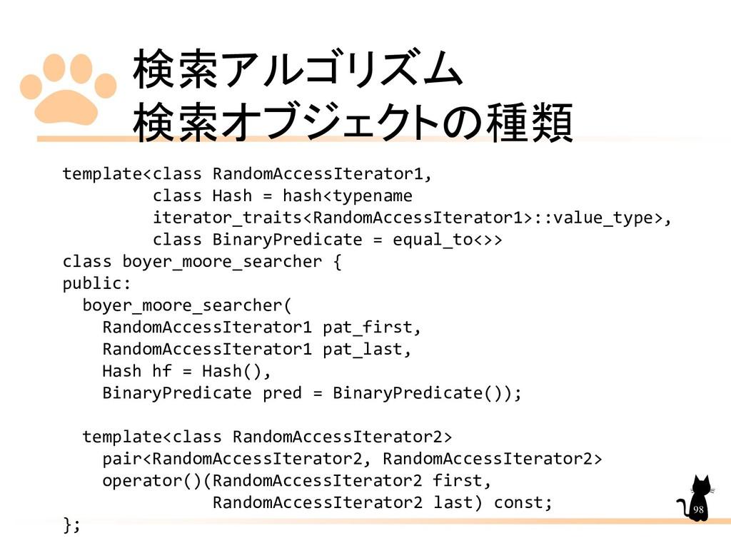 検索アルゴリズム 検索オブジェクトの種類 98 template<class RandomAc...