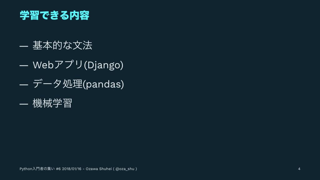 ֶशͰ͖Δ༰ — جຊతͳจ๏ — WebΞϓϦ(Django) — σʔλॲཧ(panda...