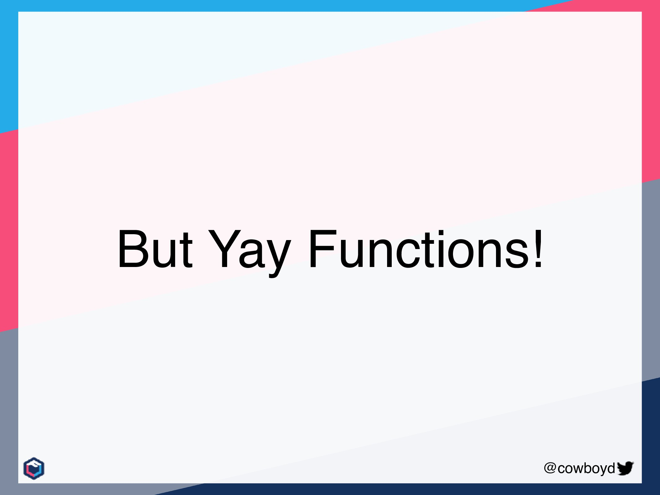 @cowboyd But Yay Functions!