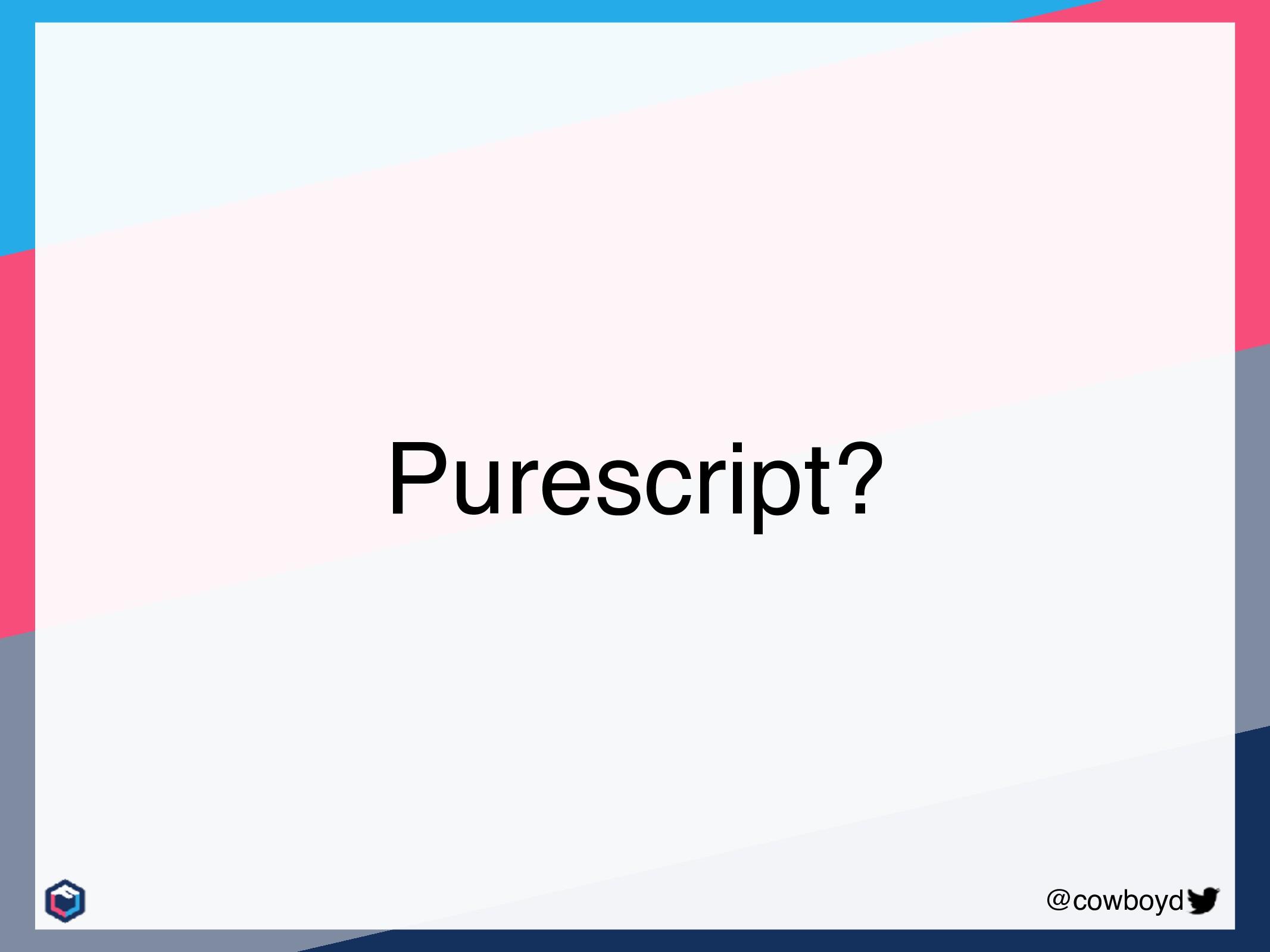 @cowboyd Purescript?