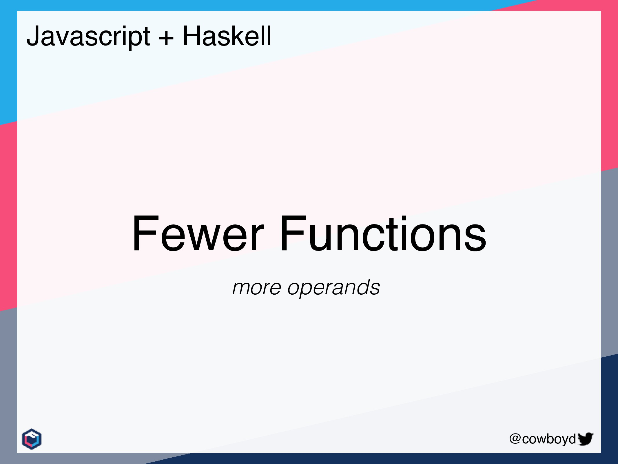 @cowboyd Javascript + Haskell Fewer Functions m...