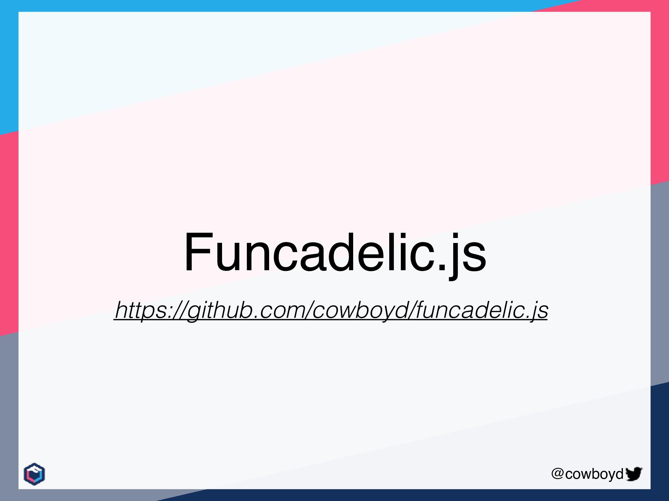 @cowboyd Funcadelic.js https://github.com/cowbo...