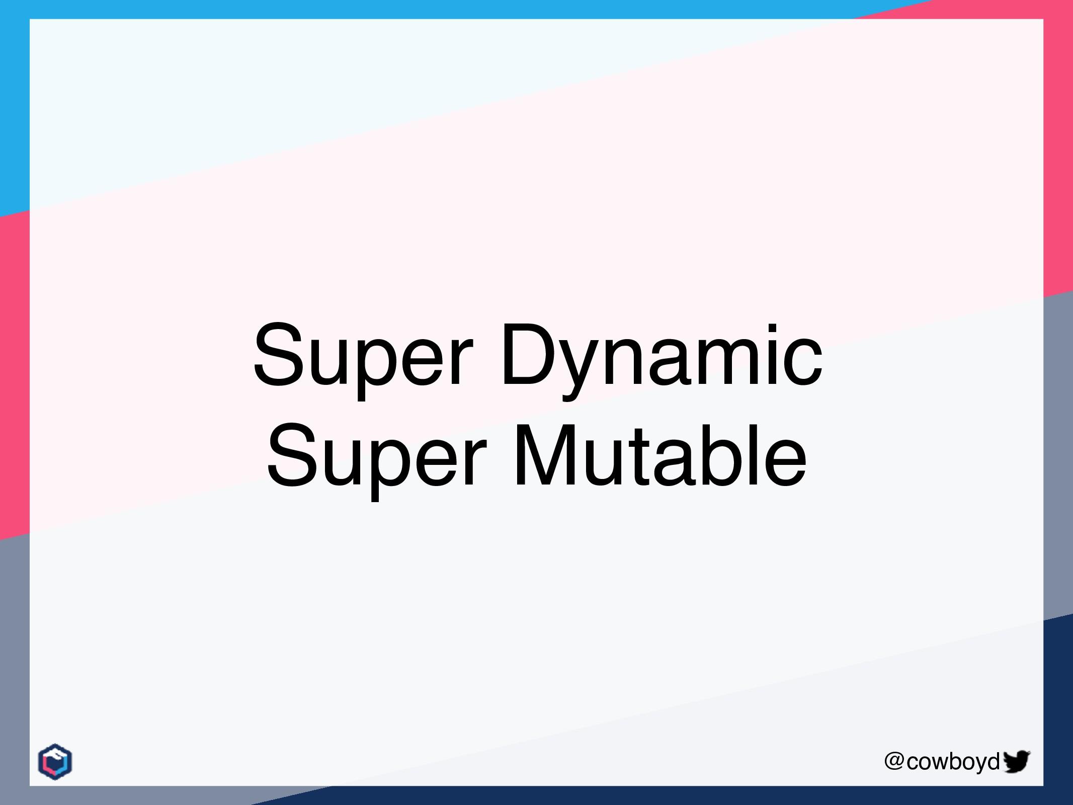 @cowboyd Super Dynamic Super Mutable