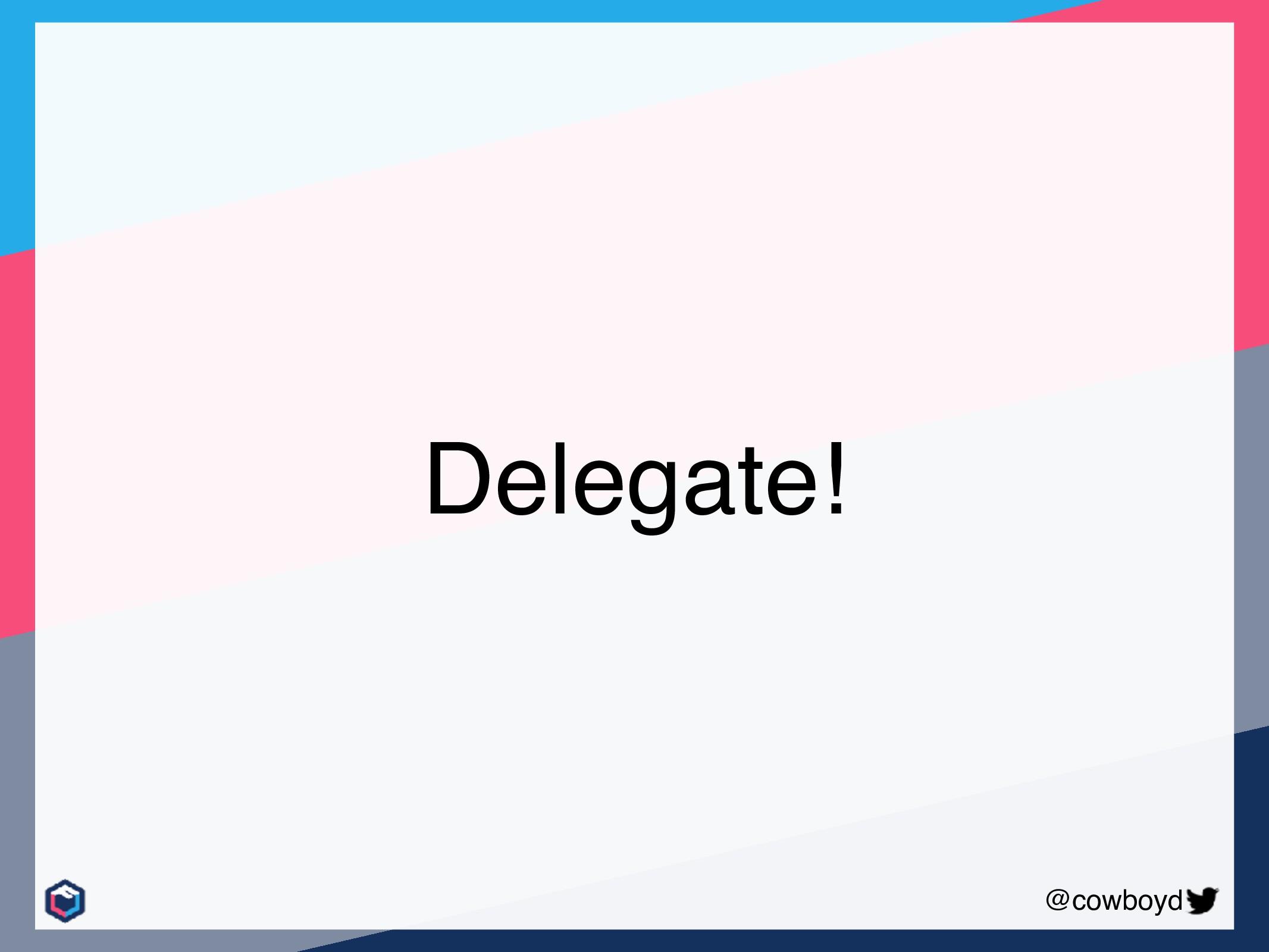 @cowboyd Delegate!