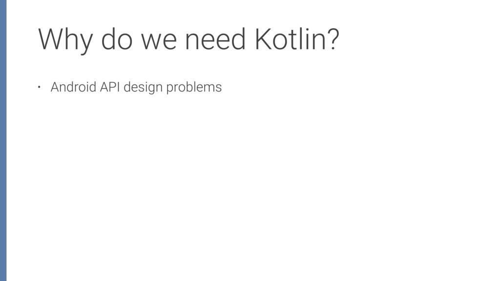 Why do we need Kotlin? • Android API design pro...