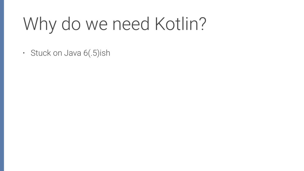 Why do we need Kotlin? • Stuck on Java 6(.5)ish