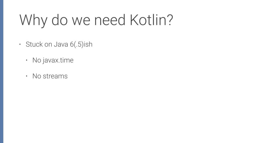 Why do we need Kotlin? • Stuck on Java 6(.5)ish...