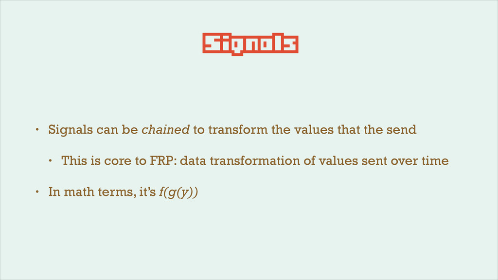 Signals • Signals can be chained to transform t...