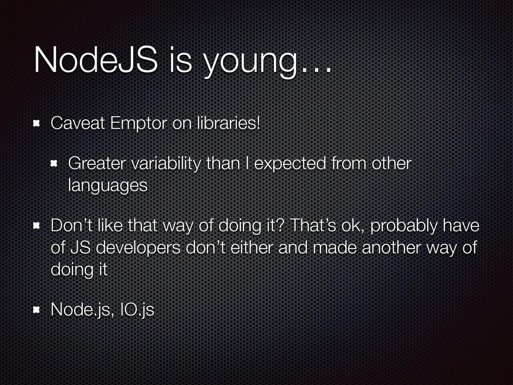 NodeJS is young… Caveat Emptor on libraries! Gr...