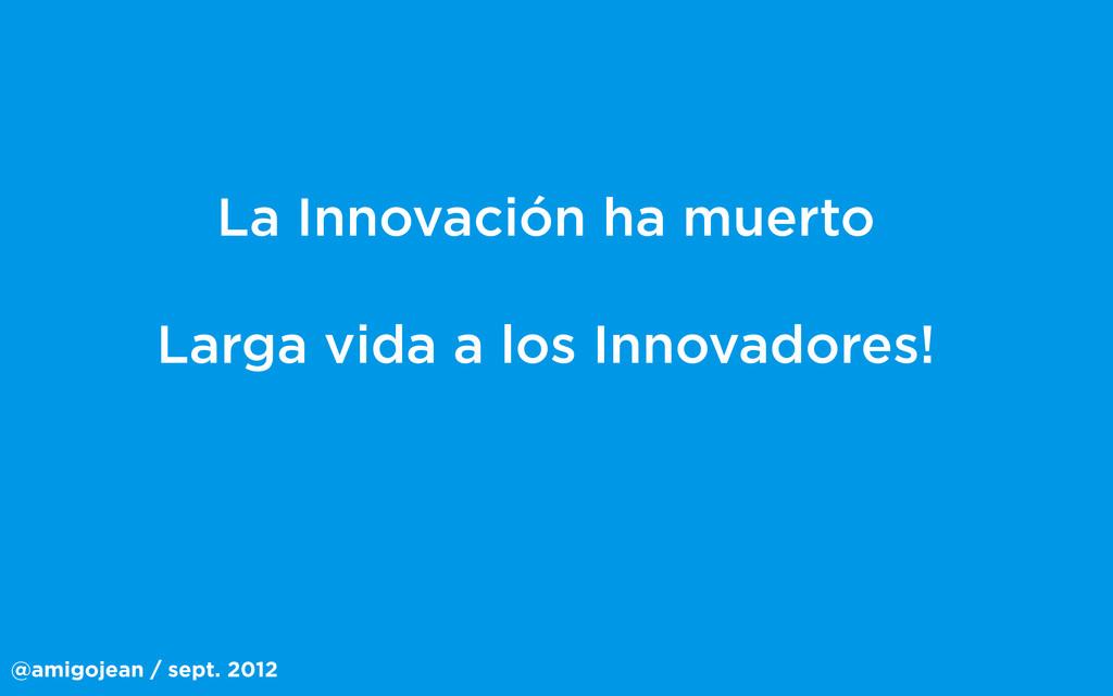 @amigojean / sept. 2012 La Innovación ha muerto...