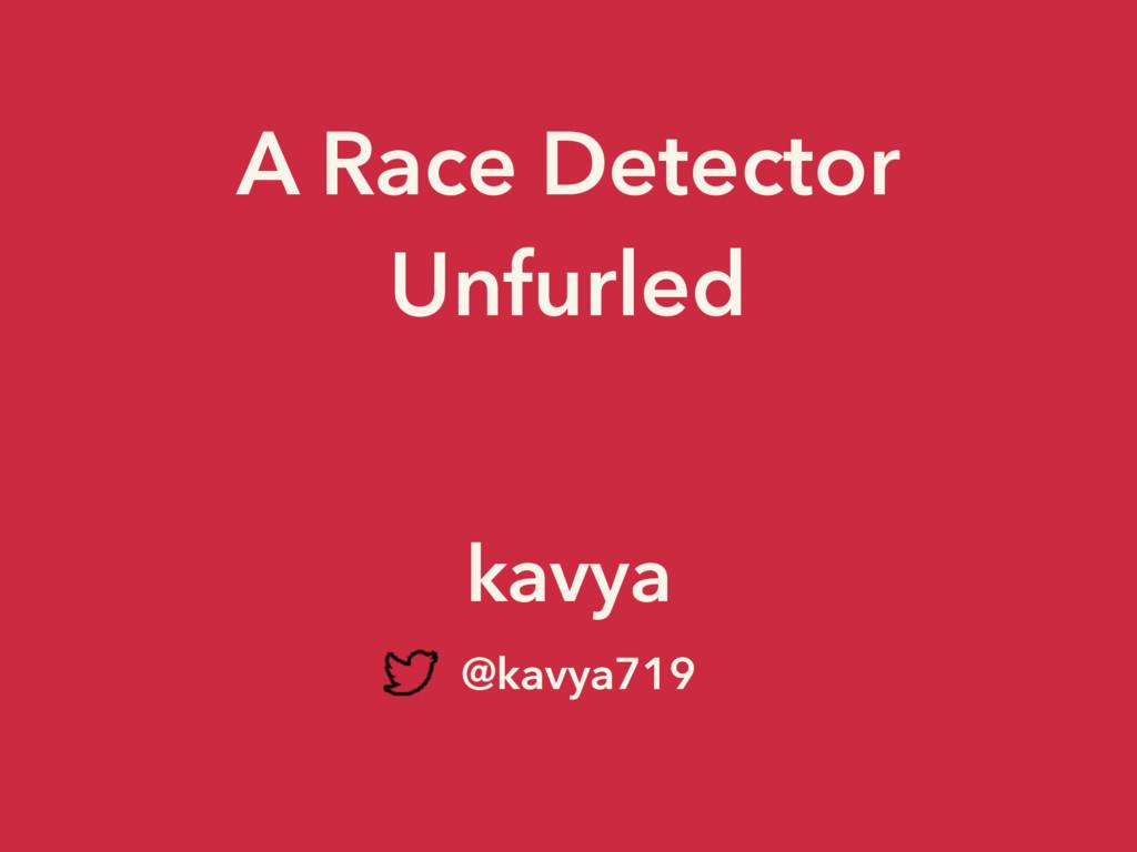 A Race Detector Unfurled kavya @kavya719