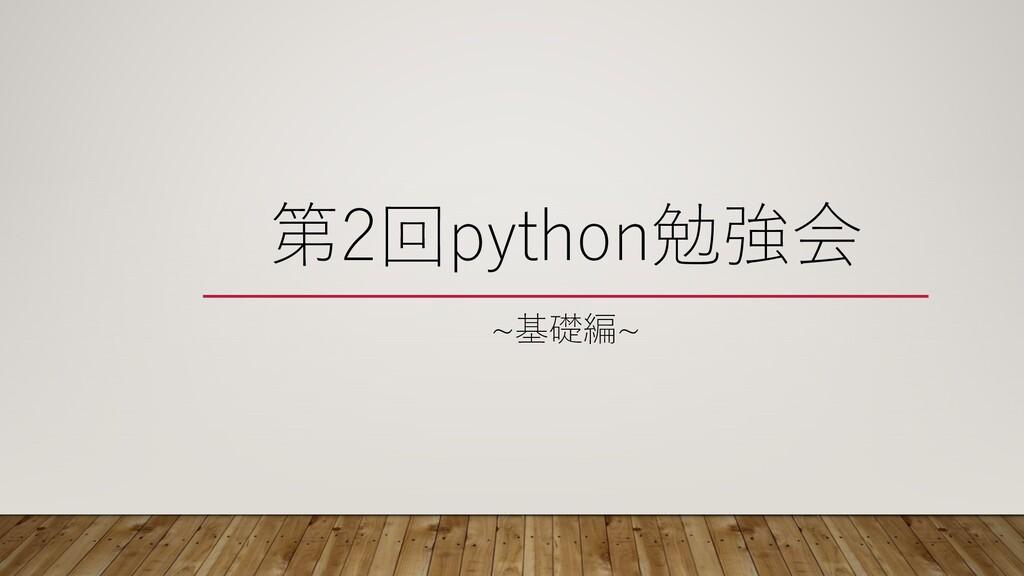 第2回python勉強会 ~基礎編~