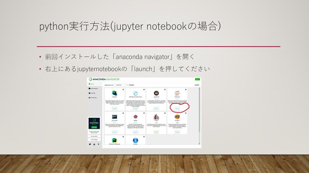 python実⾏⽅法(jupyter notebookの場合) • 前回インストールした「an...