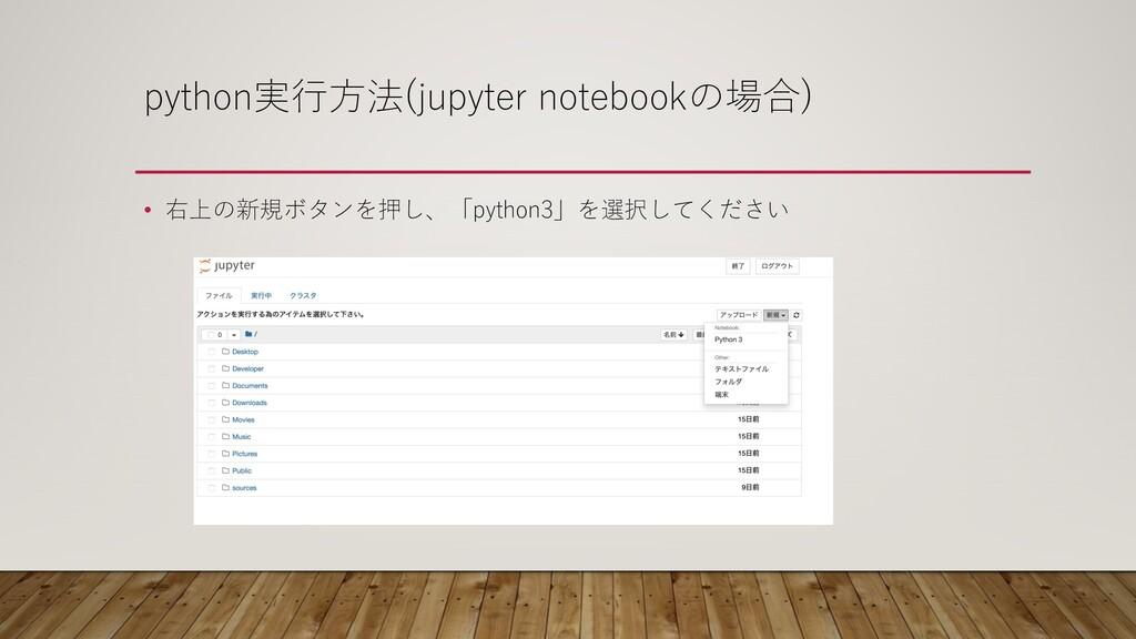 python実⾏⽅法(jupyter notebookの場合) • 右上の新規ボタンを押し、「...