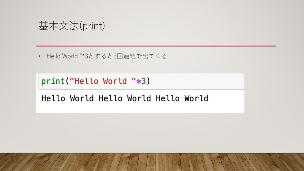 """基本⽂法(print) • """"Hello World """"*3とすると3回連続で出てくる"""