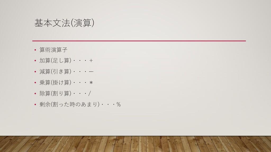 基本⽂法(演算) • 算術演算⼦ • 加算(⾜し算)・・・+ • 減算(引き算)・・・ー • ...
