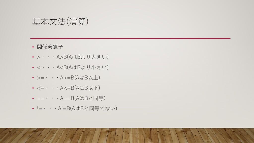 基本⽂法(演算) • 関係演算⼦ • >・・・A>B(AはBより⼤きい) • <・・・A<B(...