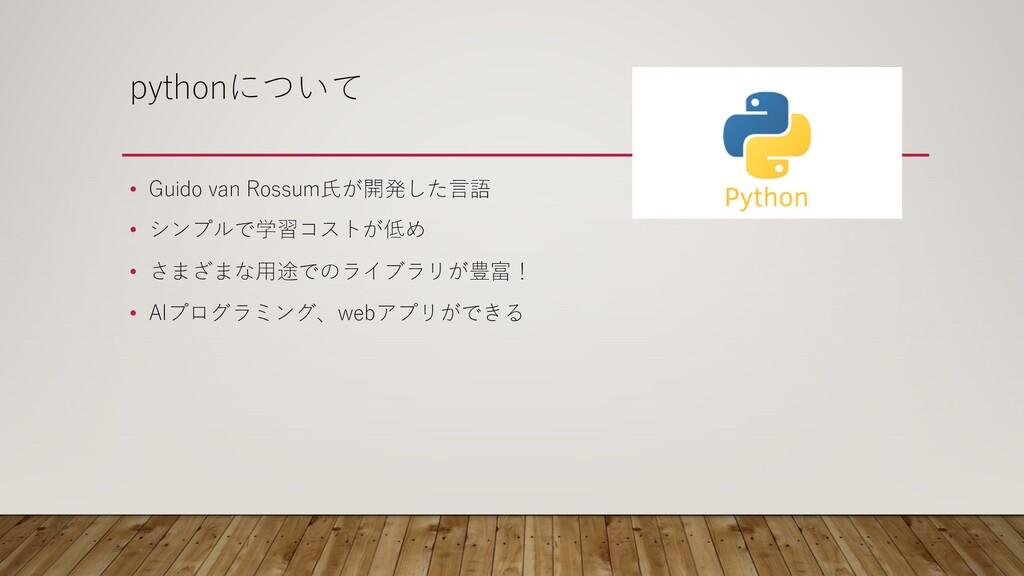 pythonについて • Guido van Rossum⽒が開発した⾔語 • シンプルで学習...