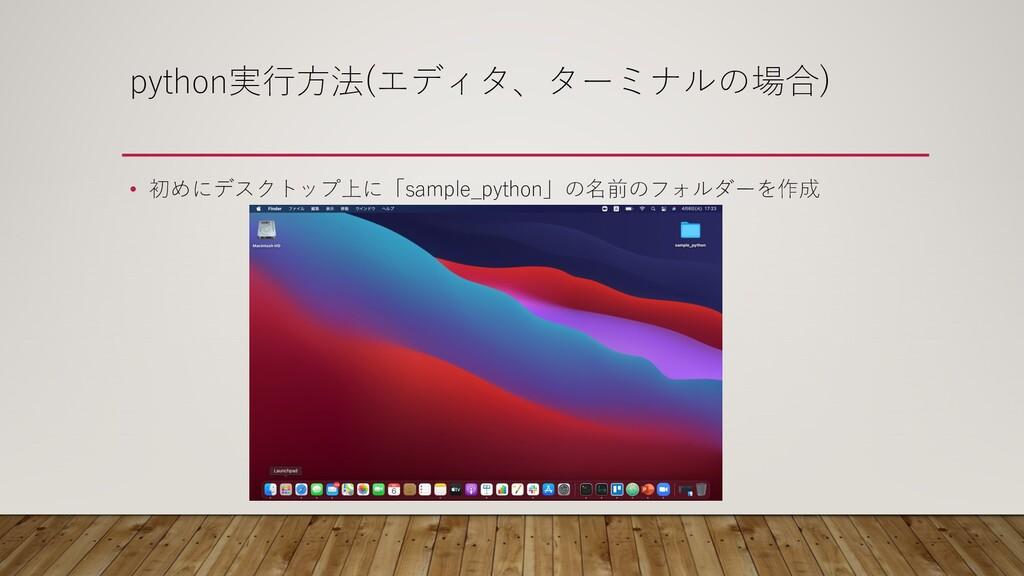 python実⾏⽅法(エディタ、ターミナルの場合) • 初めにデスクトップ上に「sample_...