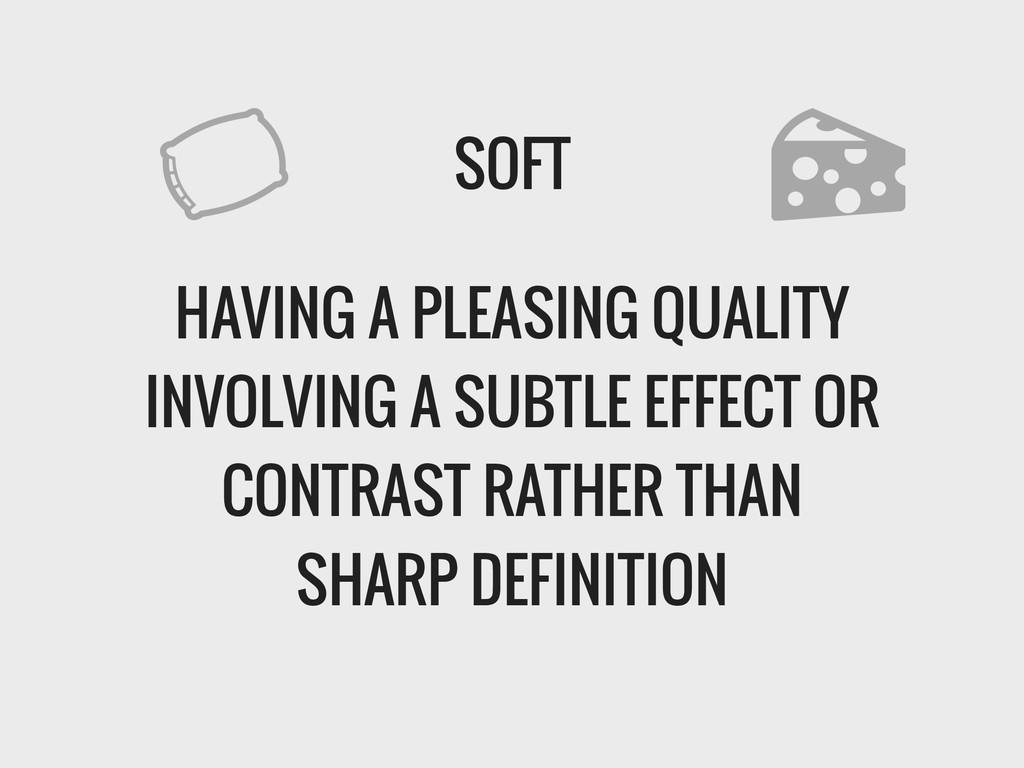 SOFT ! HAVING A PLEASING QUALITY INVOLVING A SU...