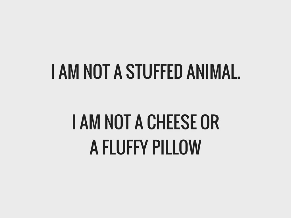 I AM NOT A STUFFED ANIMAL. ! I AM NOT A CHEESE ...