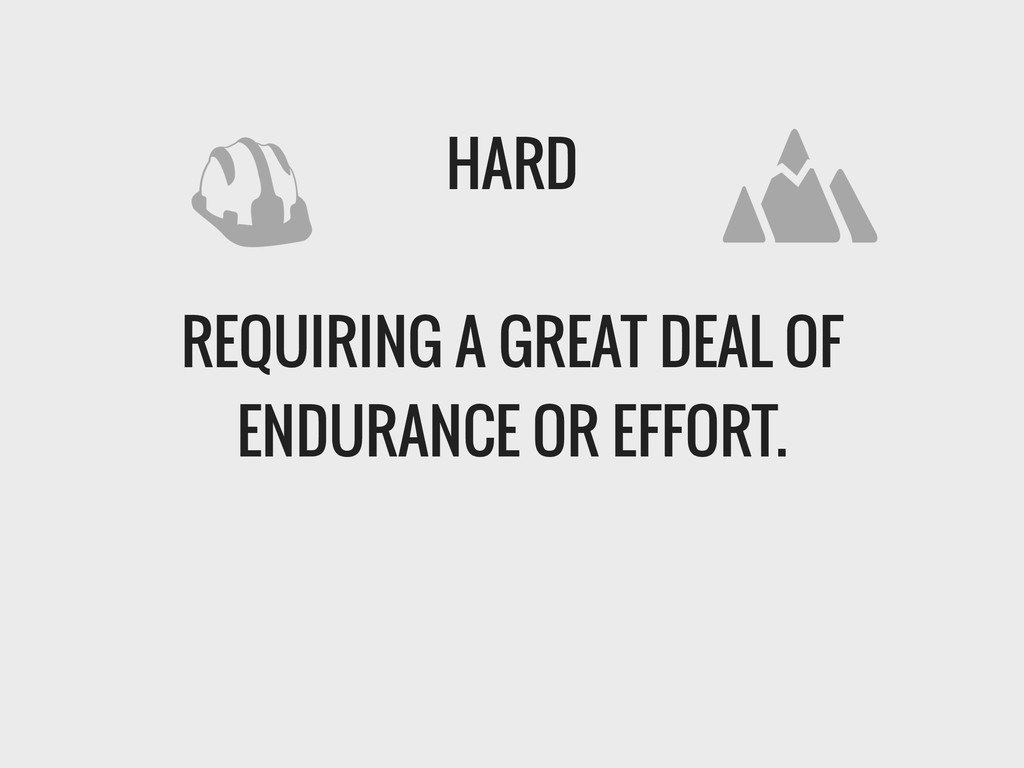 HARD ! REQUIRING A GREAT DEAL OF ENDURANCE OR E...