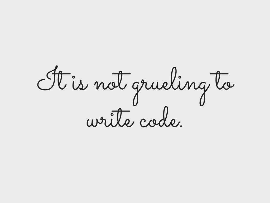 It is not grueling to write code.