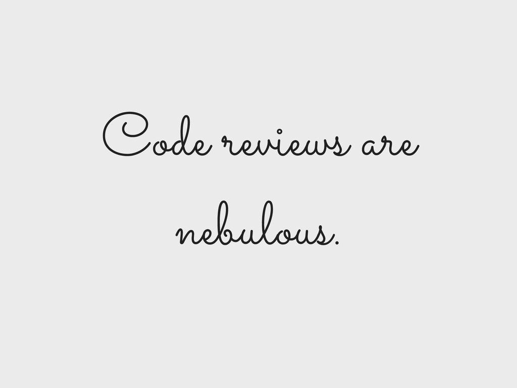 Code reviews are nebulous.