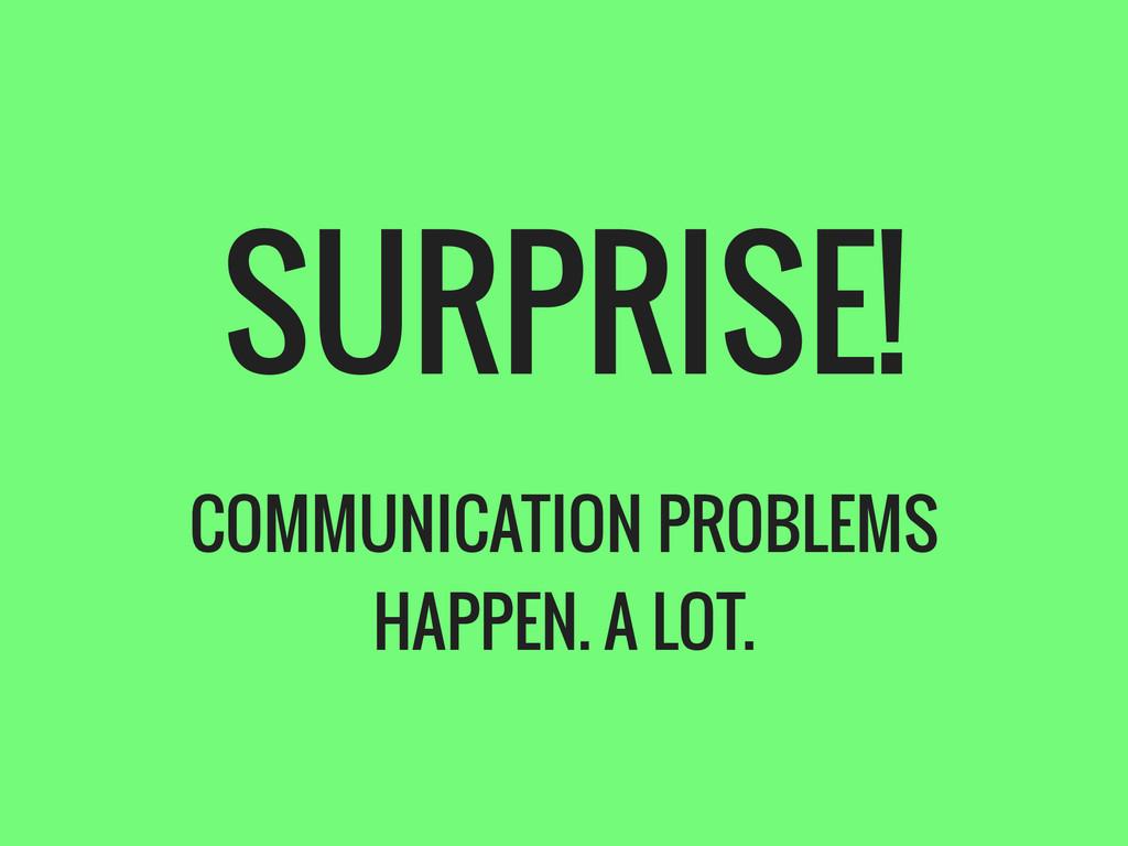 SURPRISE! COMMUNICATION PROBLEMS HAPPEN. A LOT.