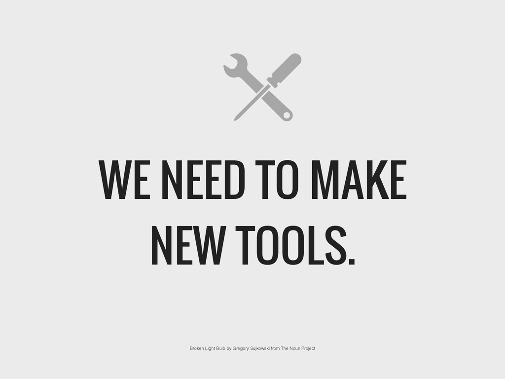WE NEED TO MAKE NEW TOOLS. Broken Light Bulb by...